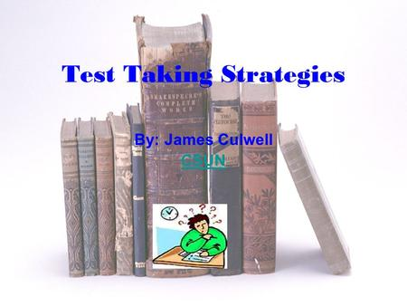 Test Taking Strategies By: James Culwell CSUN Importance of Strategies Knowing your test Proper preparation Hints during test Hints after test What to.