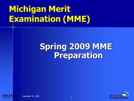 September 10, 2008 1 1 Michigan Merit Examination (MME) Spring 2009 MME Preparation.