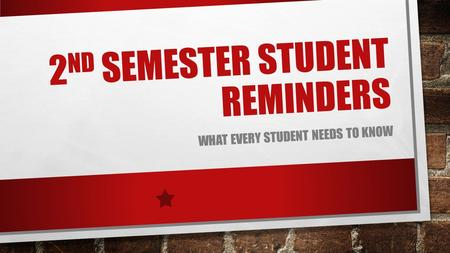 2 ND SEMESTER STUDENT REMINDERS WHAT EVERY STUDENT NEEDS TO KNOW.
