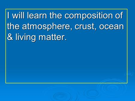 I will learn the composition of the atmosphere, crust, ocean & living matter.