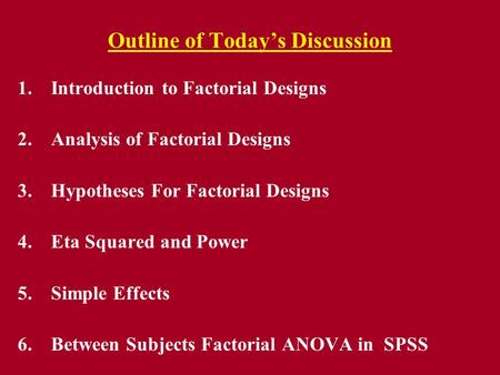 Outline of Today's Discussion 1.Introduction to Factorial Designs 2.Analysis of Factorial Designs 3.Hypotheses For Factorial Designs 4.Eta Squared and.