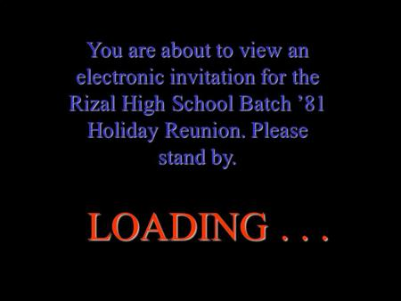 You are about to view an electronic invitation for the Rizal High School Batch '81 Holiday Reunion. Please stand by. LOADING...