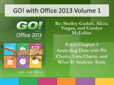 GO! with Office 2013 Volume 1 By: Shelley Gaskin, Alicia Vargas, and Carolyn McLellan Excel Chapter 3 Analyzing Data with Pie Charts, Line Charts, and.