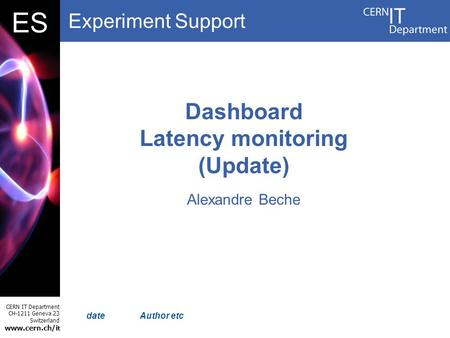 Experiment Support CERN IT Department CH-1211 Geneva 23 Switzerland www.cern.ch/i t DBES Author etc Dashboard Latency monitoring (Update) Alexandre Beche.