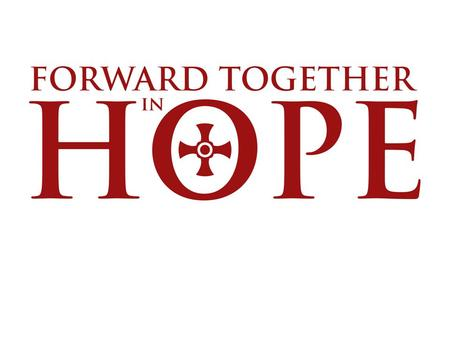 About Forward Together in Hope 'The purpose of Forward Together in Hope is to help us discover how to be more committed disciples of Jesus Christ.
