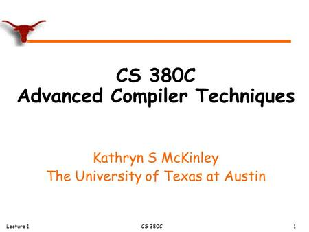 Lecture 1CS 380C 1 CS 380C Advanced Compiler Techniques Kathryn S McKinley The University of Texas at Austin.