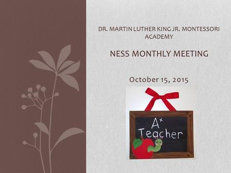 October 15, 2015 DR. MARTIN LUTHER KING JR. MONTESSORI ACADEMY NESS MONTHLY MEETING.