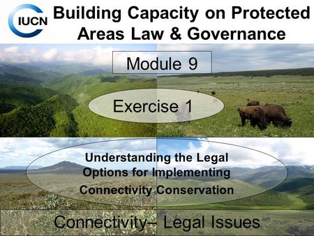 Building Capacity on Protected Areas Law & Governance Connectivity– Legal Issues Module 9 Exercise 1 Understanding the Legal Options for Implementing Connectivity.
