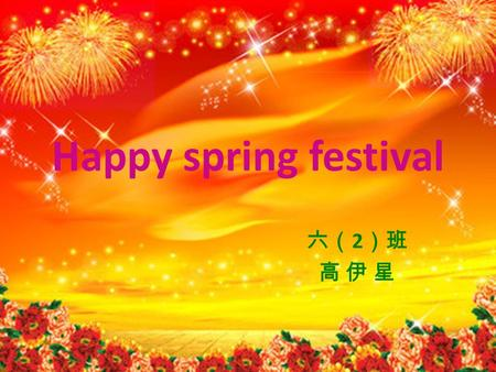 Happy spring festival 六( 2 )班 高 伊 星. Chinese New Year or the Spring Festival is the most important Festival of the traditional Chinese holidays. Now,