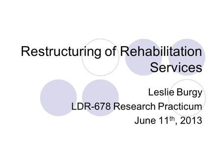Restructuring of Rehabilitation Services Leslie Burgy LDR-678 Research Practicum June 11 th, 2013.