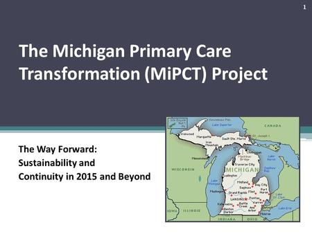 The Michigan Primary Care Transformation (MiPCT) Project The Way Forward: Sustainability and Continuity in 2015 and Beyond 1.