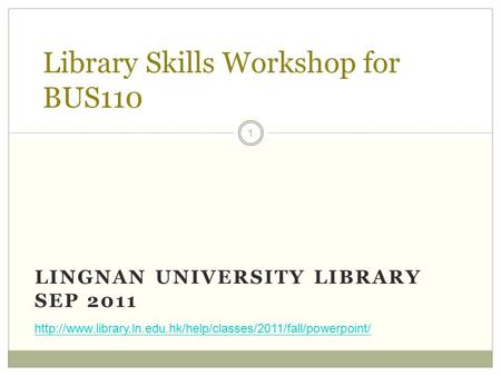 LINGNAN UNIVERSITY LIBRARY SEP 2011 1 Library Skills Workshop for BUS110