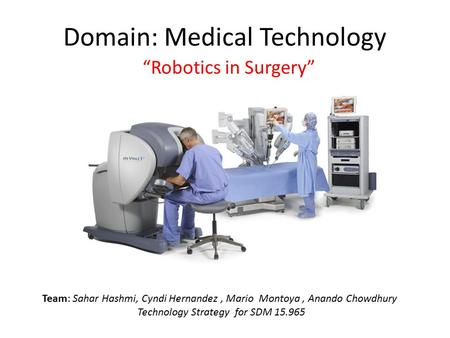 "Domain: Medical Technology ""Robotics in Surgery"" Team: Sahar Hashmi, Cyndi Hernandez, Mario Montoya, Anando Chowdhury Technology Strategy for SDM 15.965."