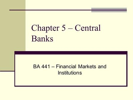 Chapter 5 – Central Banks BA 441 – Financial Markets and Institutions.