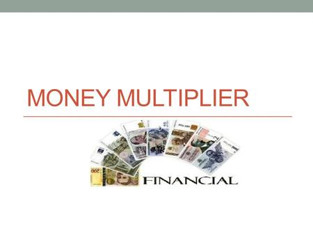 MONEY MULTIPLIER. Is the increase of a country's money supply that results from banks being able to loan money (give credit)