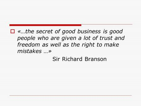  «…the secret of good business is good people who are given a lot of trust and freedom as well as the right to make mistakes …» Sir Richard Branson.