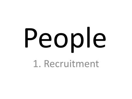 People 1. Recruitment. Some context Good or… bad.