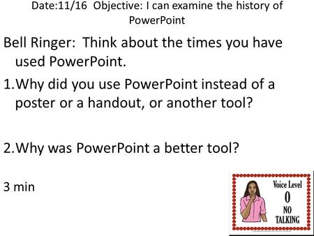 Date:11/16 Objective: I can examine the history of PowerPoint Bell Ringer: Think about the times you have used PowerPoint. 1.Why did you use PowerPoint.