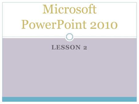 LESSON 2 Microsoft PowerPoint 2010. THE GOAL OF THIS LESSON IS FOR STUDENTS TO SUCCESSFULLY CREATE A THEMED PRESENTATION AS WELL AS MAKE MODIFICATION.