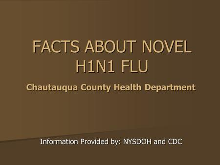 FACTS ABOUT NOVEL H1N1 FLU Information Provided by: NYSDOH and CDC Chautauqua County Health Department.