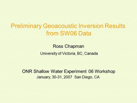 Preliminary Geoacoustic Inversion Results from SW06 Data Ross Chapman ONR Shallow Water Experiment 06 Workshop January, 30-31, 2007 San Diego, CA University.