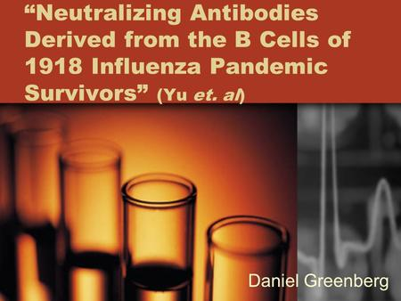 """Neutralizing Antibodies Derived from the B Cells of 1918 Influenza Pandemic Survivors"" (Yu et. al) Daniel Greenberg."