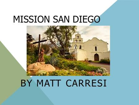 MISSION SAN DIEGO BY MATT CARRESI. SAN DIEGO DE ALACA The founder of my mission was Father Junipero Serra. It was founded on July 16, 1769 It is located.