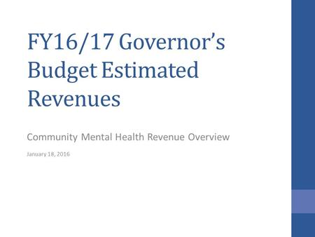 FY16/17 Governor's Budget Estimated Revenues Community Mental Health Revenue Overview January 18, 2016.
