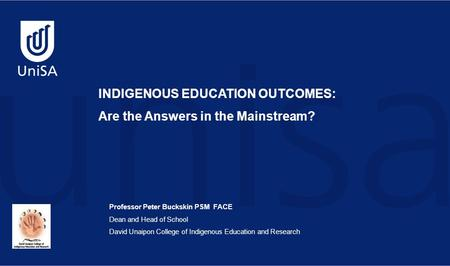 Professor Peter Buckskin PSM FACE Dean and Head of School David Unaipon College of Indigenous Education and Research INDIGENOUS EDUCATION OUTCOMES: Are.