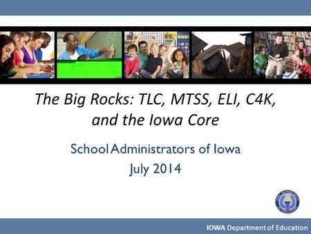 The Big Rocks: TLC, MTSS, ELI, C4K, and the Iowa Core School Administrators of Iowa July 2014 IOWA Department of Education.
