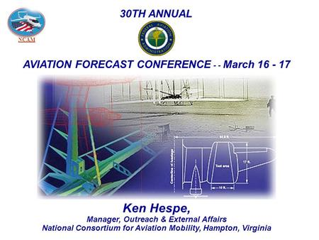 NCAM Ken Hespe, Manager, Outreach & External Affairs National Consortium for Aviation Mobility, Hampton, Virginia 30TH ANNUAL AVIATION FORECAST CONFERENCE.