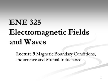 1 ENE 325 Electromagnetic Fields and Waves Lecture 9 Magnetic Boundary Conditions, Inductance and Mutual Inductance.