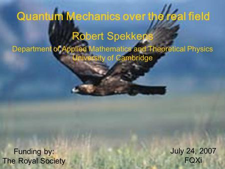 Robert Spekkens Department of Applied Mathematics and Theoretical Physics University of Cambridge Quantum Mechanics over the real field July 24, 2007 FQXi.