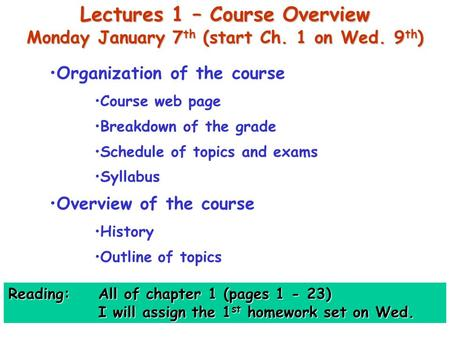 Lectures 1 – Course Overview Monday January 7 th (start Ch. 1 on Wed. 9 th ) Organization of the course Course web page Breakdown of the grade Schedule.