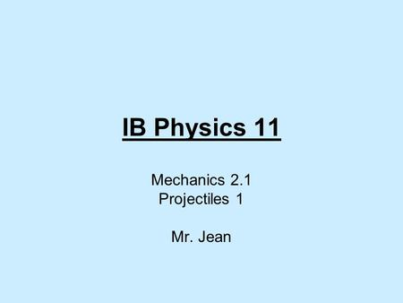 IB Physics 11 Mechanics 2.1 Projectiles 1 Mr. Jean.