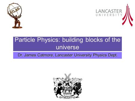 Particle Physics: building blocks of the universe Dr. James Catmore, Lancaster University Physics Dept.