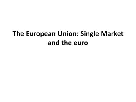 The European Union: Single Market and the euro. What do we consider Europe to be ? Europe can mean different things to different people: an integrated.