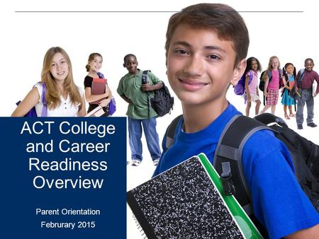 ACT College and Career Readiness Overview Parent Orientation Februrary 2015.