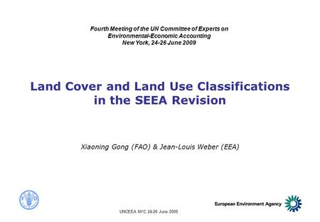 UNCEEA NYC 24-26 June 2009 Land Cover and Land Use Classifications in the SEEA Revision Xiaoning Gong (FAO) & Jean-Louis Weber (EEA) Fourth Meeting of.
