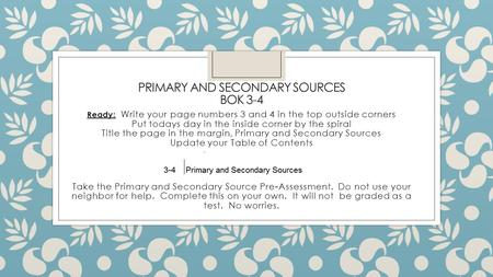 PRIMARY AND SECONDARY SOURCES BOK 3-4 Ready: Write your page numbers 3 and 4 in the top outside corners Put todays day in the inside corner by the spiral.