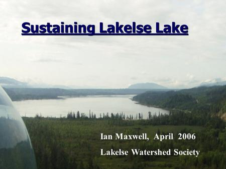 Ian Maxwell, April 2006 Lakelse Watershed Society Sustaining Lakelse Lake Sustaining Lakelse Lake.