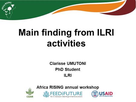 Main finding from ILRI activities Clarisse UMUTONI PhD Student ILRI Africa RISING annual workshop.