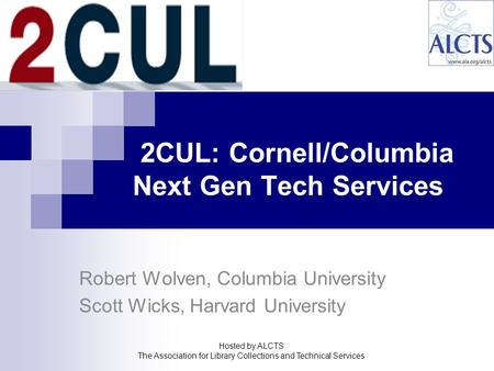 2CUL: Cornell/Columbia Next Gen Tech Services Robert Wolven, Columbia University Scott Wicks, Harvard University Hosted by ALCTS The Association for Library.