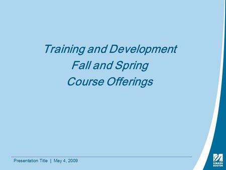 Presentation Title | May 4, 2009 Training and Development Fall and Spring Course Offerings.