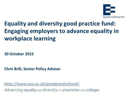 Equality and diversity good practice fund: Engaging employers to advance equality in workplace learning 30 October 2015 Chris Brill, Senior Policy Adviser.