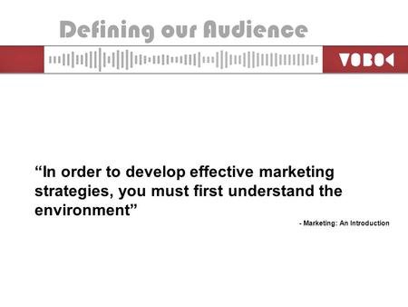 "Defining our Audience ""In order to develop effective marketing strategies, you must first understand the environment"" - Marketing: An Introduction."