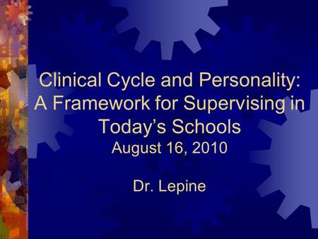 Clinical Cycle and Personality: A Framework for Supervising in Today's Schools August 16, 2010 Dr. Lepine.
