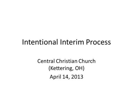 Intentional Interim Process Central Christian Church (Kettering, OH) April 14, 2013.