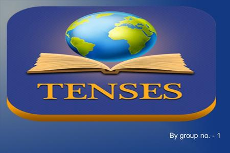 By group no. - 1. What are Tenses ? Objective of Tenses In grammar, tense is a category that expresses time reference. Tenses are usually manifested.