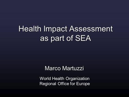 Marco Martuzzi World Health Organization Regional Office for Europe Health Impact Assessment as part of SEA.